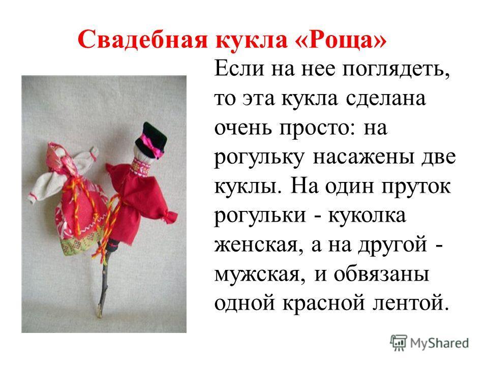 Свадебная кукла «Роща» Если на нее поглядеть, то эта кукла сделана очень просто: на рогульку насажены две куклы. На один пруток рогульки - куколка женская, а на другой - мужская, и обвязаны одной красной лентой.