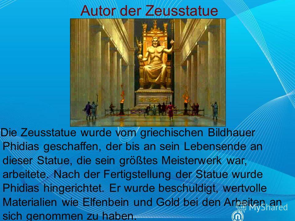 Autor der Zeusstatue Die Zeusstatue wurde vom griechischen Bildhauer Phidias geschaffen, der bis an sein Lebensende an dieser Statue, die sein größtes Meisterwerk war, arbeitete. Nach der Fertigstellung der Statue wurde Phidias hingerichtet. Er wurde