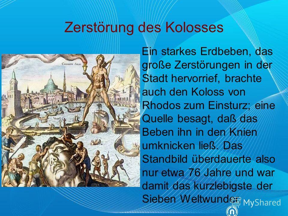 Zerstörung des Kolosses Ein starkes Erdbeben, das große Zerstörungen in der Stadt hervorrief, brachte auch den Koloss von Rhodos zum Einsturz; eine Quelle besagt, daß das Beben ihn in den Knien umknicken ließ. Das Standbild überdauerte also nur etwa