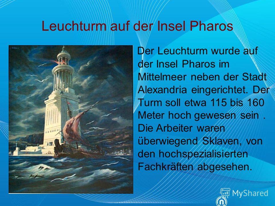 Leuchturm auf der Insel Pharos Der Leuchturm wurde auf der Insel Pharos im Mittelmeer neben der Stadt Alexandria eingerichtet. Der Turm soll etwa 115 bis 160 Meter hoch gewesen sein. Die Arbeiter waren überwiegend Sklaven, von den hochspezialisierten