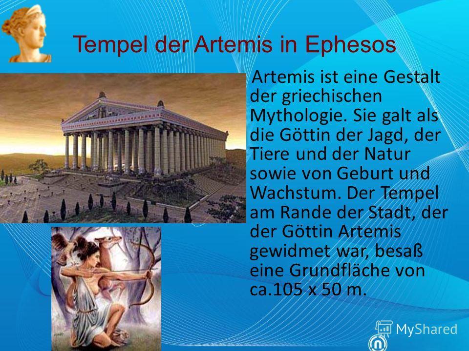 Tempel der Artemis in Ephesos Artemis ist eine Gestalt der griechischen Mythologie. Sie galt als die Göttin der Jagd, der Tiere und der Natur sowie von Geburt und Wachstum. Der Tempel am Rande der Stadt, der der Göttin Artemis gewidmet war, besaß ein