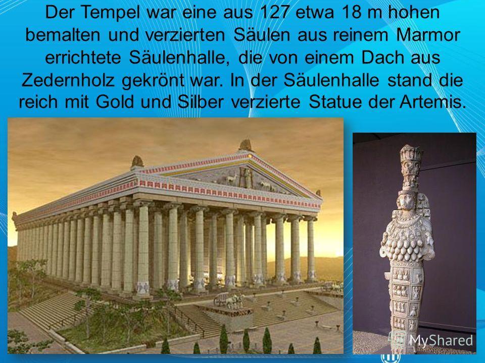 Der Tempel war eine aus 127 etwa 18 m hohen bemalten und verzierten Säulen aus reinem Marmor errichtete Säulenhalle, die von einem Dach aus Zedernholz gekrönt war. In der Säulenhalle stand die reich mit Gold und Silber verzierte Statue der Artemis.