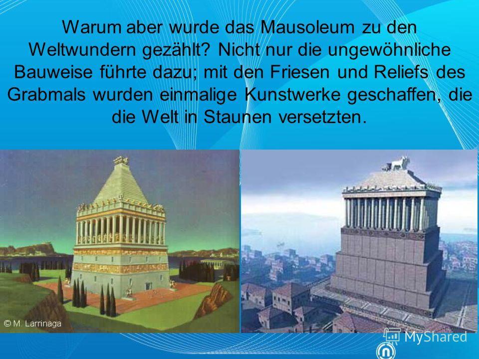 Warum aber wurde das Mausoleum zu den Weltwundern gezählt? Nicht nur die ungewöhnliche Bauweise führte dazu; mit den Friesen und Reliefs des Grabmals wurden einmalige Kunstwerke geschaffen, die die Welt in Staunen versetzten.
