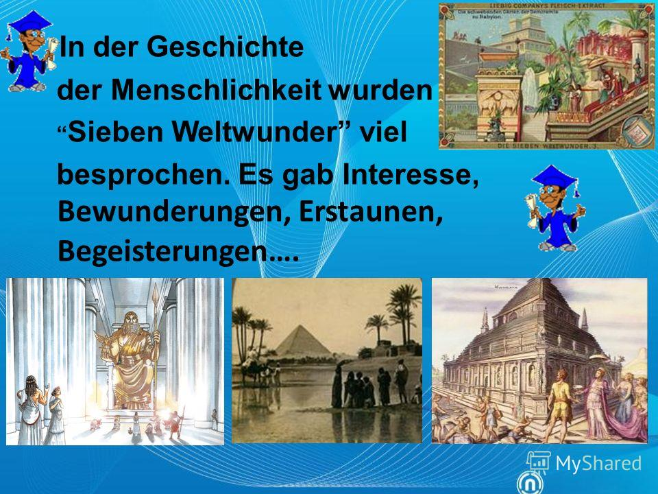 In der Geschichte der Menschlichkeit wurden Sieben Weltwunder viel besprochen. Es gab Interesse, Bewunderungen, Erstaunen, Begeisterungen….