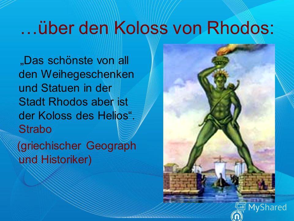 …über den Koloss von Rhodos: Das schönste von all den Weihegeschenken und Statuen in der Stadt Rhodos aber ist der Koloss des Helios. Strabo (griechischer Geograph und Historiker)