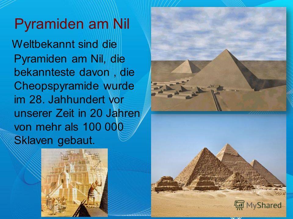 Pyramiden am Nil Weltbekannt sind die Pyramiden am Nil, die bekannteste davon, die Cheopspyramide wurde im 28. Jahhundert vor unserer Zeit in 20 Jahren von mehr als 100 000 Sklaven gebaut.