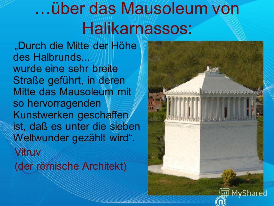 …über das Mausoleum von Halikarnassos: Durch die Mitte der Höhe des Halbrunds... wurde eine sehr breite Straße geführt, in deren Mitte das Mausoleum mit so hervorragenden Kunstwerken geschaffen ist, daß es unter die sieben Weltwunder gezählt wird. Vi