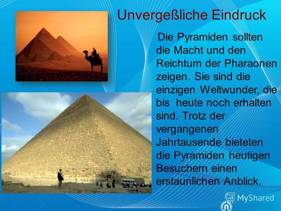 Die Pyramiden sollten die Macht und den Reichtum der Pharaonen zeigen. Sie sind die einzigen Weltwunder, die bis heute noch erhalten sind. Trotz der vergangenen Jahrtausende bieteten die Pyramiden heutigen Besuchern einen erstaunlichen Anblick. Unver