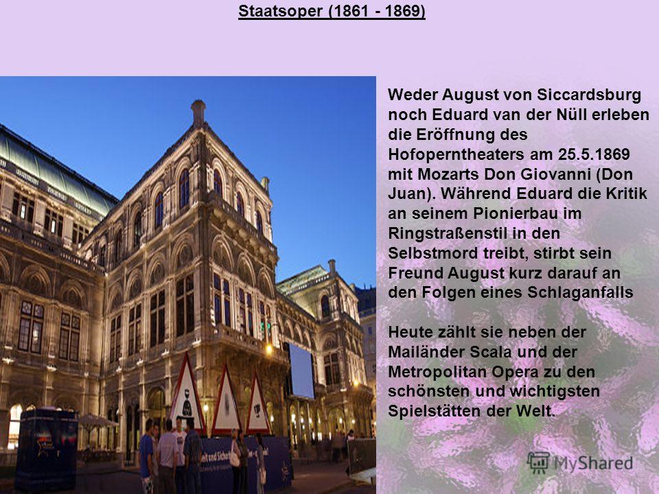Staatsoper (1861 - 1869) Weder August von Siccardsburg noch Eduard van der Nüll erleben die Eröffnung des Hofoperntheaters am 25.5.1869 mit Mozarts Don Giovanni (Don Juan). Während Eduard die Kritik an seinem Pionierbau im Ringstraßenstil in den Selb