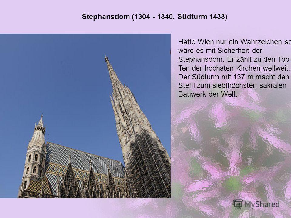 Stephansdom (1304 - 1340, Südturm 1433) Hätte Wien nur ein Wahrzeichen so wäre es mit Sicherheit der Stephansdom. Er zählt zu den Top- Ten der höchsten Kirchen weltweit. Der Südturm mit 137 m macht den Steffl zum siebthöchsten sakralen Bauwerk der We
