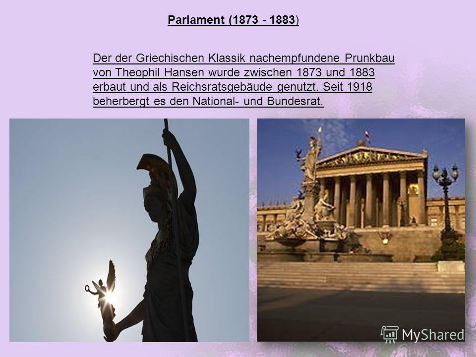 Parlament (1873 - 1883) Der der Griechischen Klassik nachempfundene Prunkbau von Theophil Hansen wurde zwischen 1873 und 1883 erbaut und als Reichsratsgebäude genutzt. Seit 1918 beherbergt es den National- und Bundesrat.
