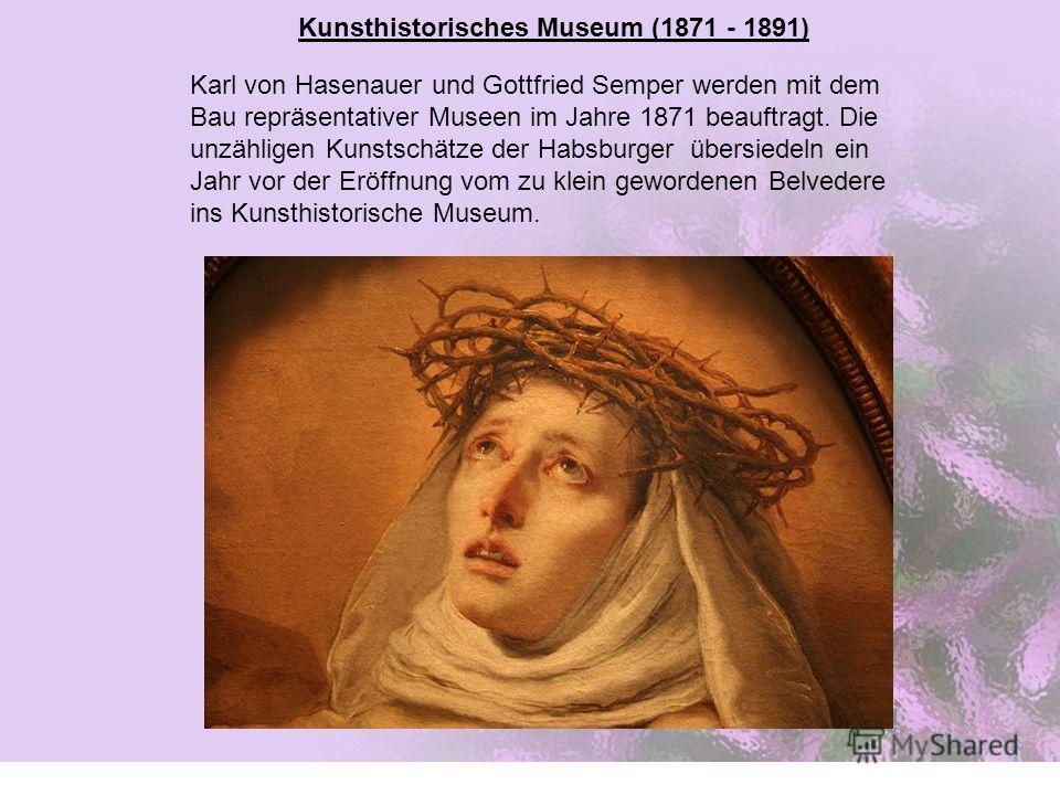 Kunsthistorisches Museum (1871 - 1891) Karl von Hasenauer und Gottfried Semper werden mit dem Bau repräsentativer Museen im Jahre 1871 beauftragt. Die unzähligen Kunstschätze der Habsburger übersiedeln ein Jahr vor der Eröffnung vom zu klein geworden