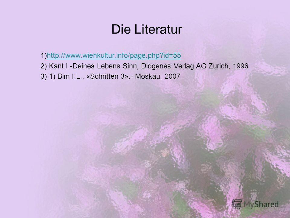 Die Literatur 1)http://www.wienkultur.info/page.php?id=55http://www.wienkultur.info/page.php?id=55 2) Kant I.-Deines Lebens Sinn, Diogenes Verlag AG Zurich, 1996 3) 1) Bim I.L., «Schritten 3».- Moskau, 2007