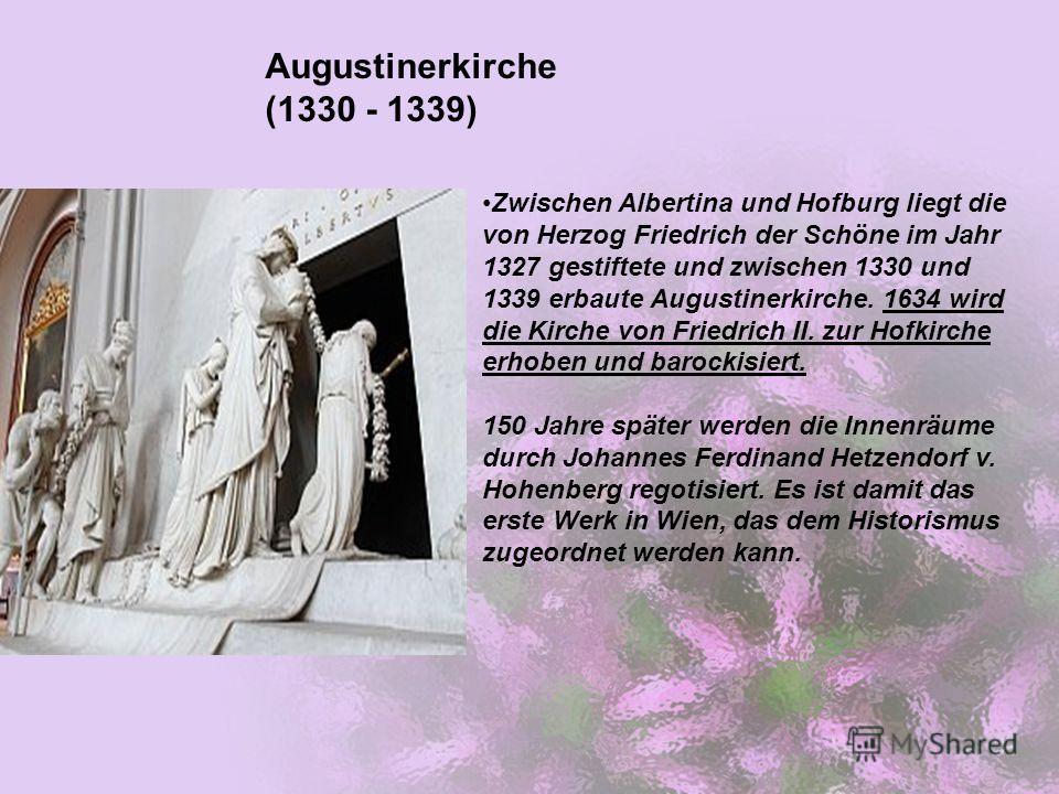 Zwischen Albertina und Hofburg liegt die von Herzog Friedrich der Schöne im Jahr 1327 gestiftete und zwischen 1330 und 1339 erbaute Augustinerkirche. 1634 wird die Kirche von Friedrich II. zur Hofkirche erhoben und barockisiert. 150 Jahre später werd