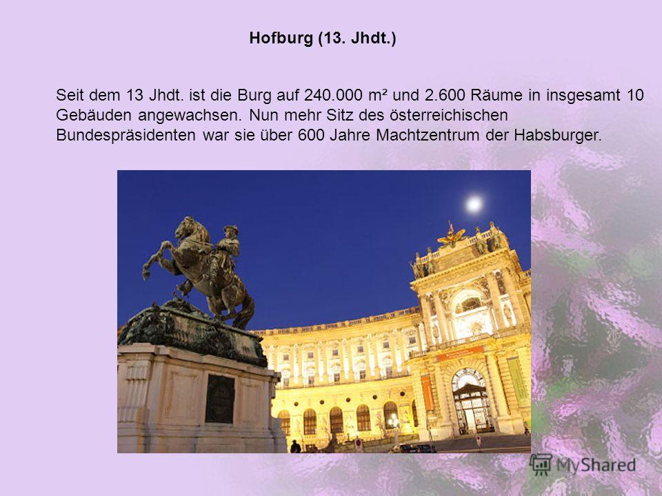 Hofburg (13. Jhdt.) Seit dem 13 Jhdt. ist die Burg auf 240.000 m² und 2.600 Räume in insgesamt 10 Gebäuden angewachsen. Nun mehr Sitz des österreichischen Bundespräsidenten war sie über 600 Jahre Machtzentrum der Habsburger.