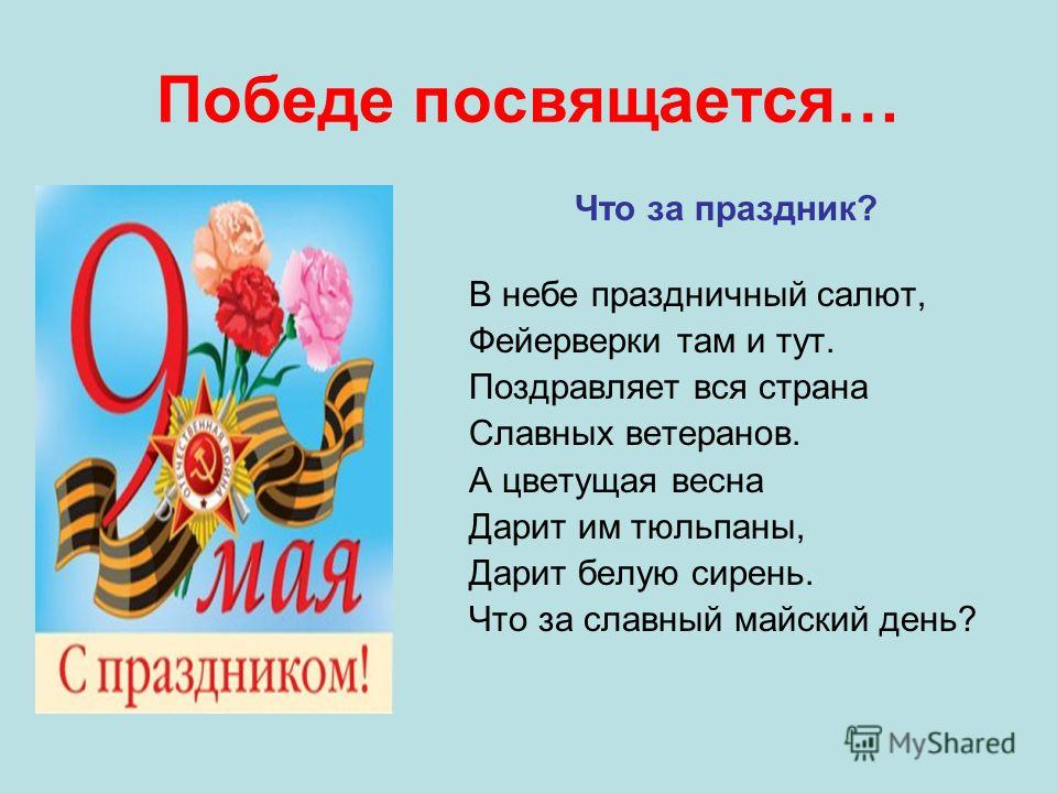 Победе посвящается… Что за праздник? В небе праздничный салют, Фейерверки там и тут. Поздравляет вся страна Славных ветеранов. А цветущая весна Дарит им тюльпаны, Дарит белую сирень. Что за славный майский день?