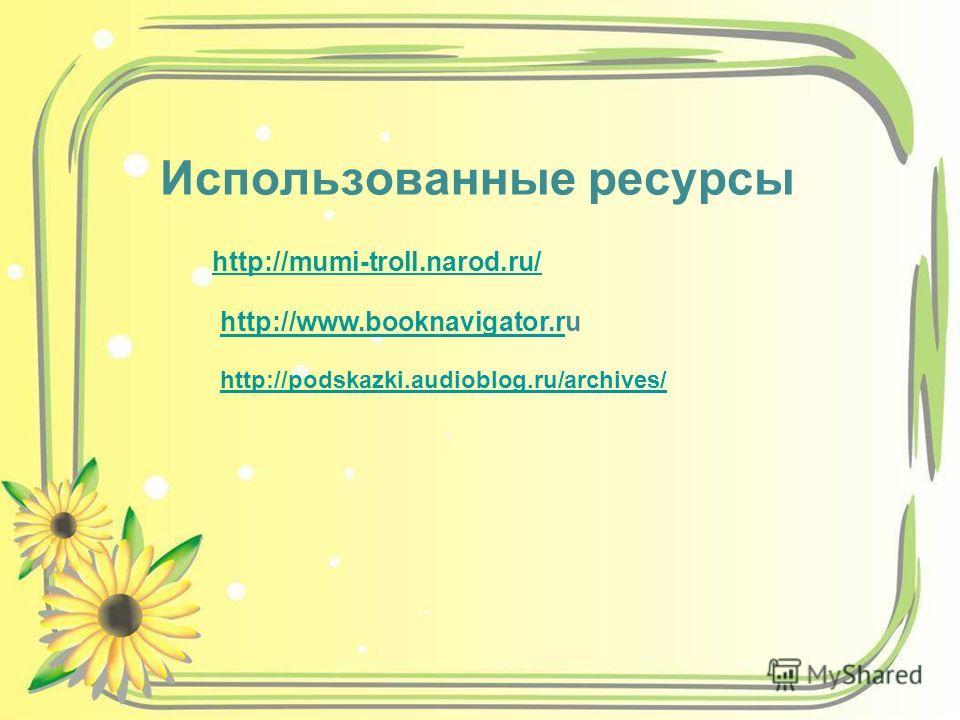 Использованные ресурсы http://mumi-troll.narod.ru/ http://www.booknavigator.rhttp://www.booknavigator.ru http://podskazki.audioblog.ru/archives/