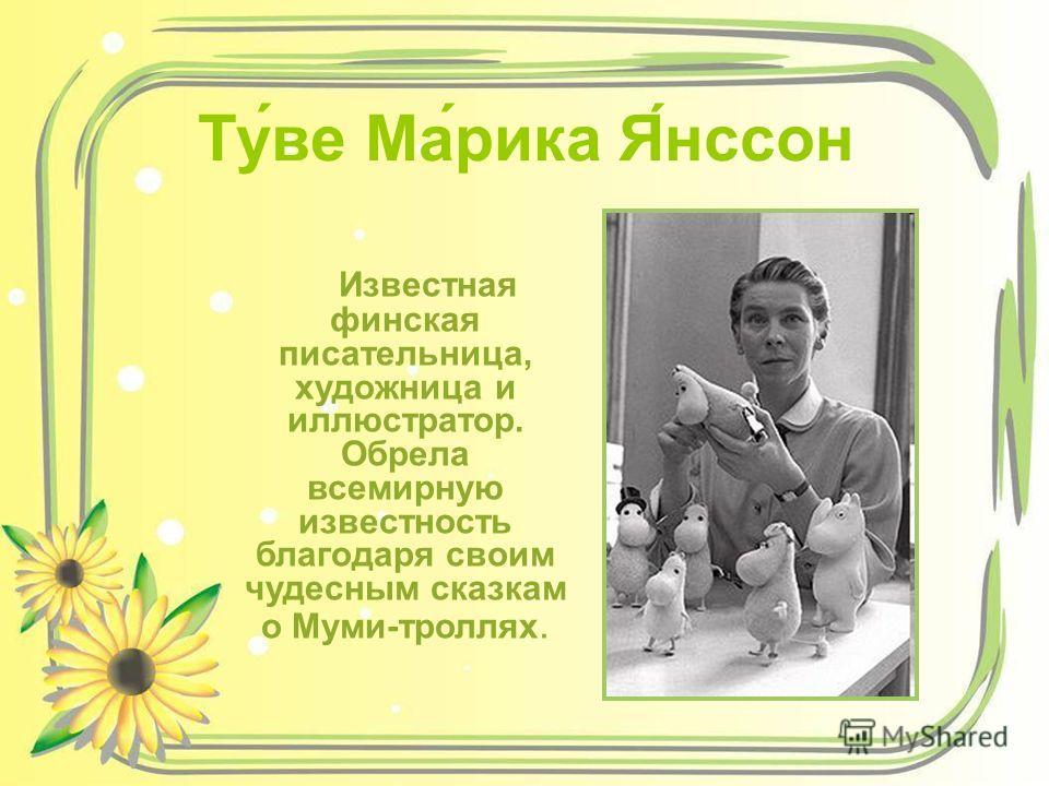 Ту́ве Ма́рика Я́нссон Известная финская писательница, художница и иллюстратор. Обрела всемирную известность благодаря своим чудесным сказкам о Муми-троллях.