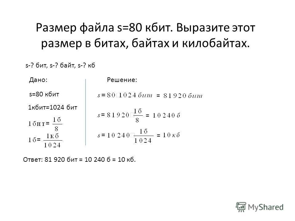 Размер файла s=80 кбит. Выразите этот размер в битах, байтах и килобайтах. s-? бит, s-? байт, s-? кб Дано: 1 кбит=1024 бит Решение: = = = s=80 кбит Ответ: 81 920 бит = 10 240 б = 10 кб.