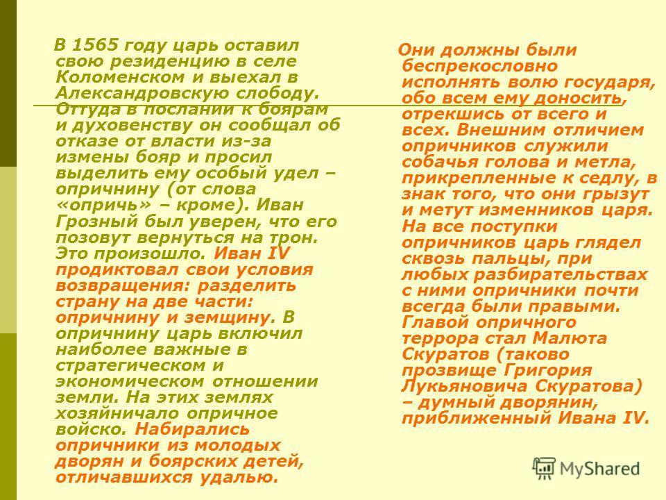 В 1565 году царь оставил свою резиденцию в селе Коломенском и выехал в Александровскую слободу. Оттуда в послании к боярам и духовенству он сообщал об отказе от власти из-за измены бояр и просил выделить ему особый удел – опричнину (от слова «опричь»