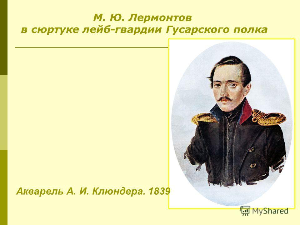 М. Ю. Лермонтов в сюртуке лейб-гвардии Гусарского полка г. Акварель А. И. Клюндера. 1839