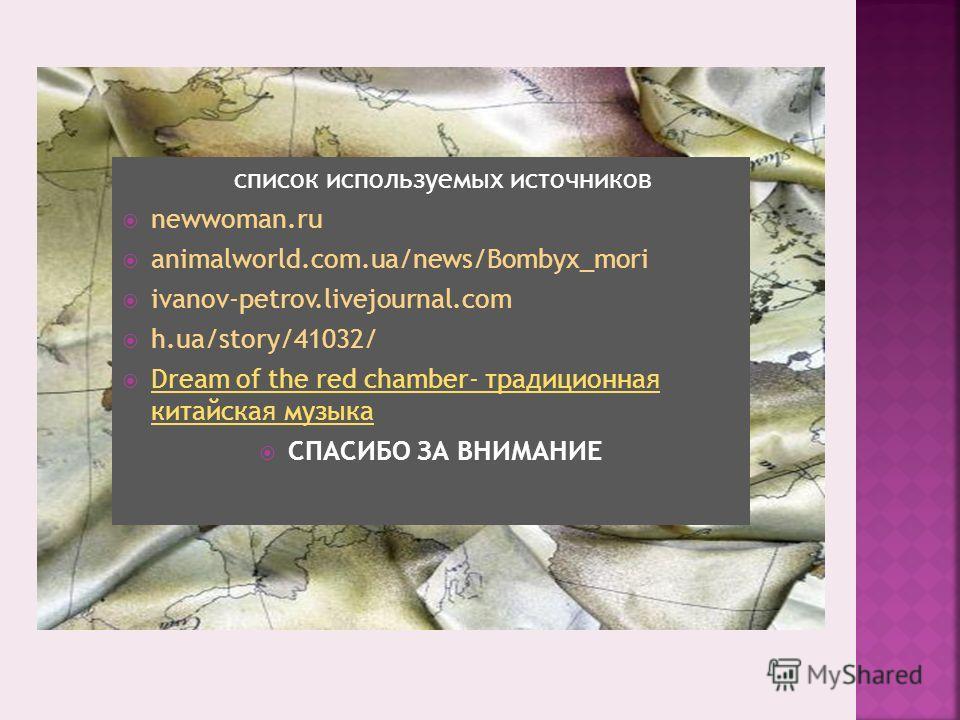 список используемых источников newwoman.ru animalworld.com.ua/news/Bombyx_mori ivanov-petrov.livejournal.com h.ua/story/41032/ Dream of the red chamber- традиционная китайская музыка Dream of the red chamber- традиционная китайская музыка СПАСИБО ЗА