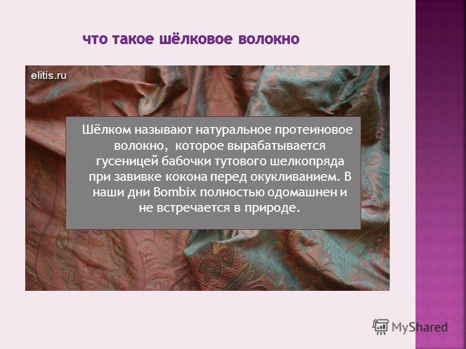 Шёлком называют натуральное протеиновое волокно, которое вырабатывается гусеницей бабочки тутового шелкопряда при завивке кокона перед окукливанием. В наши дни Bombix полностью одомашнен и не встречается в природе.