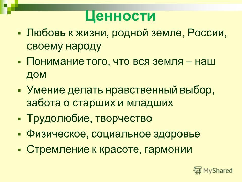 Ценности Любовь к жизни, родной земле, России, своему народу Понимание того, что вся земля – наш дом Умение делать нравственный выбор, забота о старших и младших Трудолюбие, творчество Физическое, социальное здоровье Стремление к красоте, гармонии