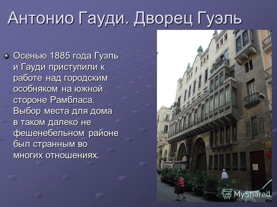 Осенью 1885 года Гуэль и Гауди приступили к работе над городским особняком на южной стороне Рамбласа. Выбор места для дома в таком далеко не фешенебельном районе был странным во многих отношениях. Антонио Гауди. Дворец Гуэль