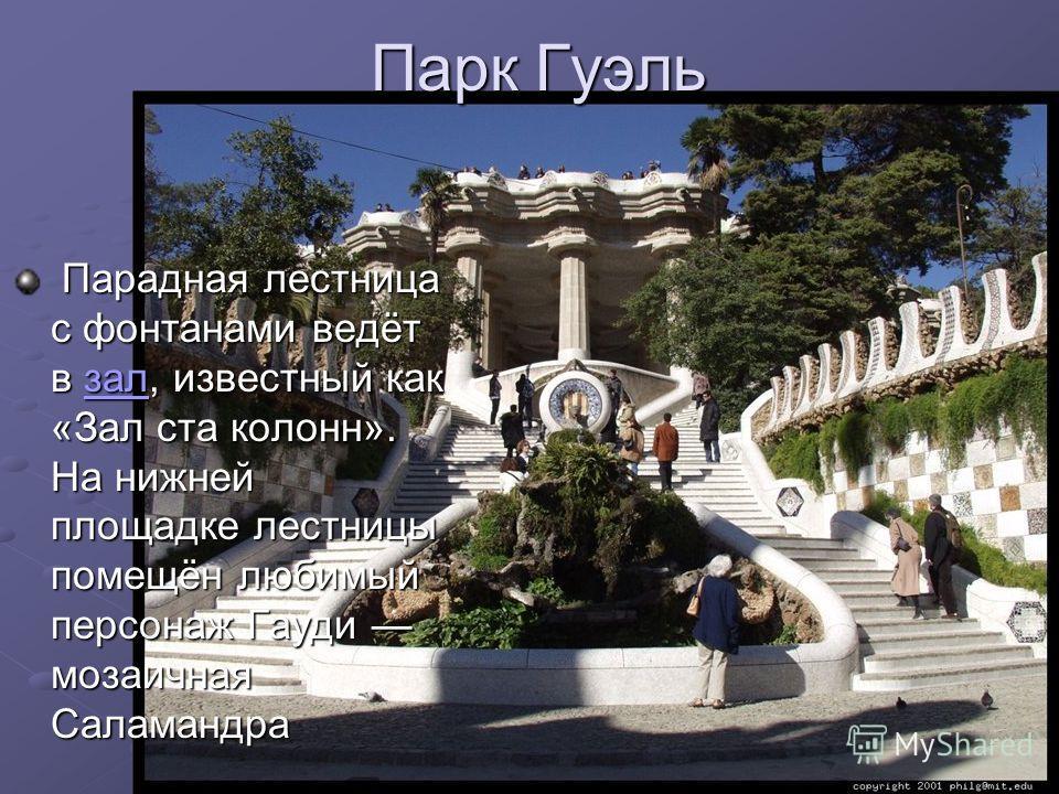 Парадная лестница с фонтанами ведёт в зал, известный как «Зал ста колонн». На нижней площадке лестницы помещён любимый персонаж Гауди мозаичная Саламандра Парадная лестница с фонтанами ведёт в зал, известный как «Зал ста колонн». На нижней площадке л