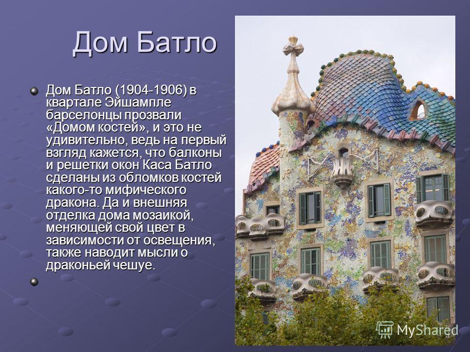 Дом Батло (1904-1906) в квартале Эйшампле барселонцы прозвали «Домом костей», и это не удивительно, ведь на первый взгляд кажется, что балконы и решетки окон Каса Батло сделаны из обломков костей какого-то мифического дракона. Да и внешняя отделка до