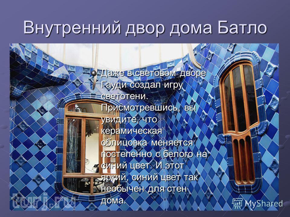 Внутренний двор дома Батло Даже в световом дворе Гауди создал игру светотени. Присмотревшись, вы увидите, что керамическая облицовка меняется постепенно с белого на синий цвет. И этот яркий, синий цвет так необычен для стен дома.