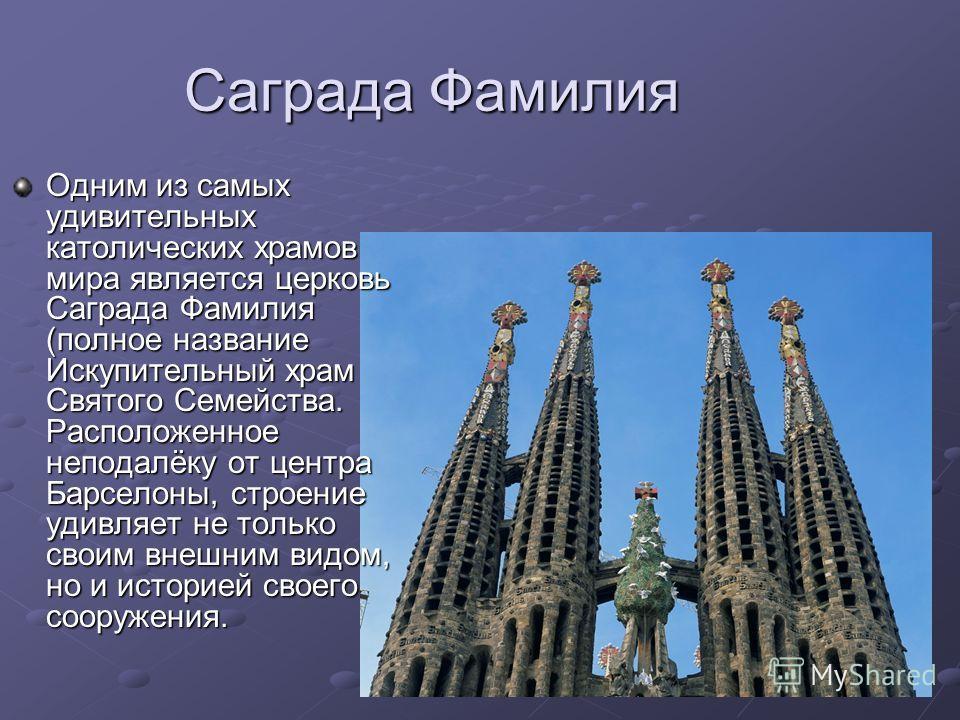 Саграда Фамилия Одним из самых удивительных католических храмов мира является церковь Саграда Фамилия (полное название Искупительный храм Святого Семейства. Расположенное неподалёку от центра Барселоны, строение удивляет не только своим внешним видом