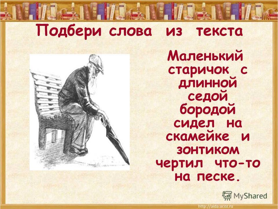 Подбери слова из текста Маленький старичок с длинной седой бородой сидел на скамейке и зонтиком чертил что-то на песке.