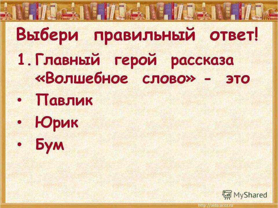 Выбери правильный ответ! 1. Главный герой рассказа «Волшебное слово» - это Павлик Юрик Бум