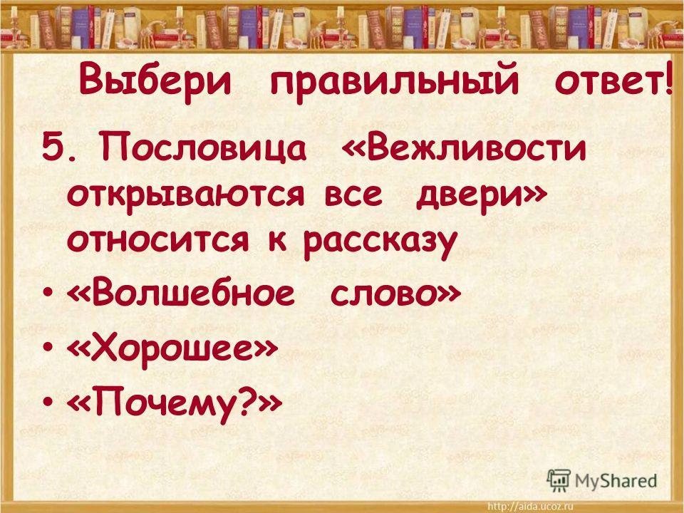 Выбери правильный ответ! 5. Пословица «Вежливости открываются все двери» относится к рассказу «Волшебное слово» «Хорошее» «Почему?»