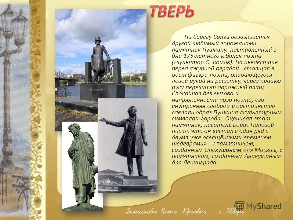 На берегу Волги возвышается другой любимый горожанами памятник Пушкину, поставленный в дни 175-летнего юбилея поэта (скульптор О. Комов). На пьедестале перед ажурной оградой - стоящая в рост фигура поэта, опирающегося левой рукой на решетку, через пр