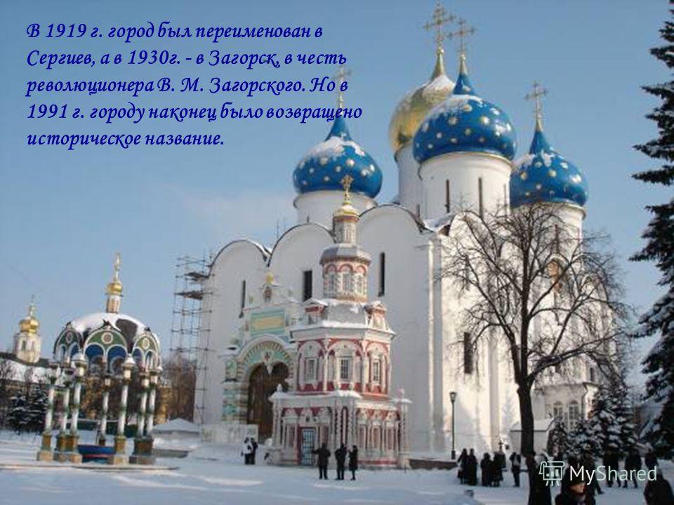 В 1919 г. город был переименован в Сергиев, а в 1930 г. - в Загорск, в честь революционера В. М. Загорского. Но в 1991 г. городу наконец было возвращено историческое название.