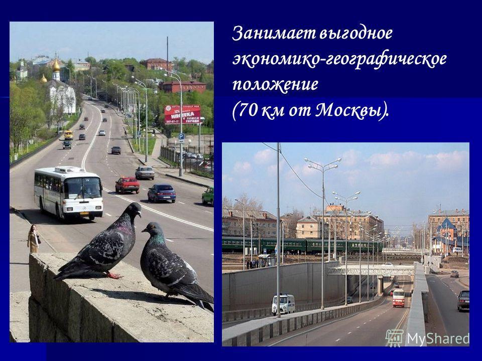 Занимает выгодное экономико-географическое положение (70 км от Москвы).