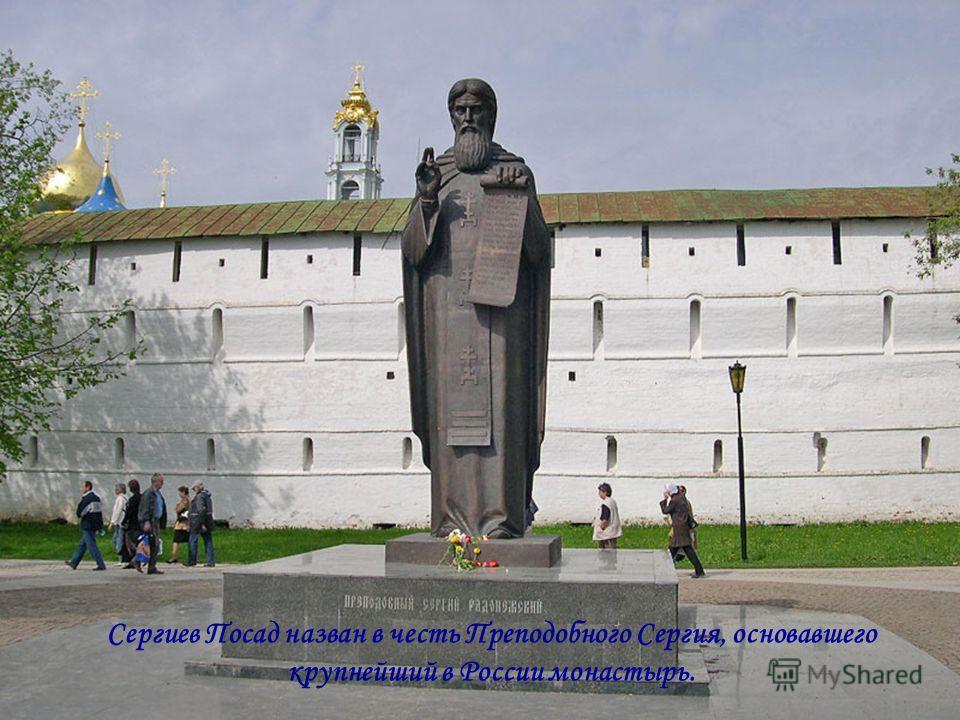 Сергиев Посад назван в честь Преподобного Сергия, основавшего крупнейший в России монастырь.