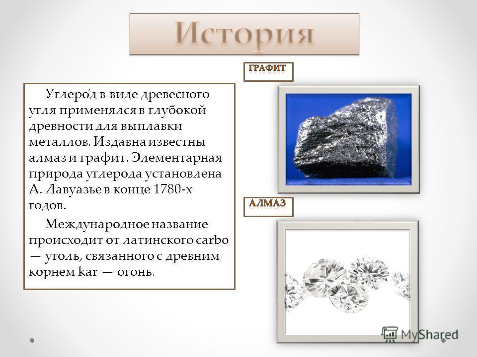 Углеро́д в виде древесного угля применялся в глубокой древности для выплавки металлов. Издавна известны алмаз и графит. Элементарная природа углерода установлена А. Лавуазье в конце 1780-х годов. Международное название происходит от латинского carbo