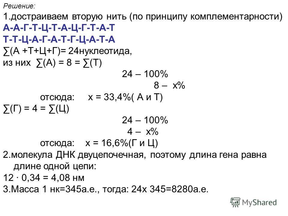 Решение: 1. достраиваем вторую нить (по принципу комплементарности) А-А-Г-Т-Ц-Т-А-Ц-Г-Т-А-Т Т-Т-Ц-А-Г-А-Т-Г-Ц-А-Т-А (А +Т+Ц+Г)= 24 нуклеотида, из них (А) = 8 = (Т) 24 – 100% 8 – х% отсюда: х = 33,4%( А и Т) (Г) = 4 = (Ц) 24 – 100% 4 – х% отсюда: х =