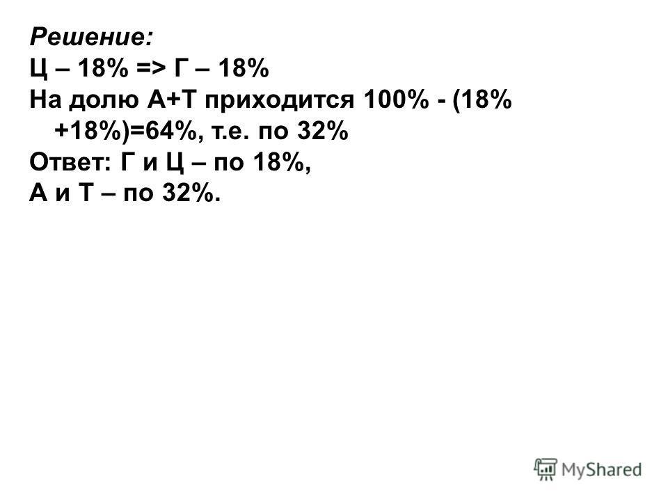 Решение: Ц – 18% => Г – 18% На долю А+Т приходится 100% - (18% +18%)=64%, т.е. по 32% Ответ: Г и Ц – по 18%, А и Т – по 32%.
