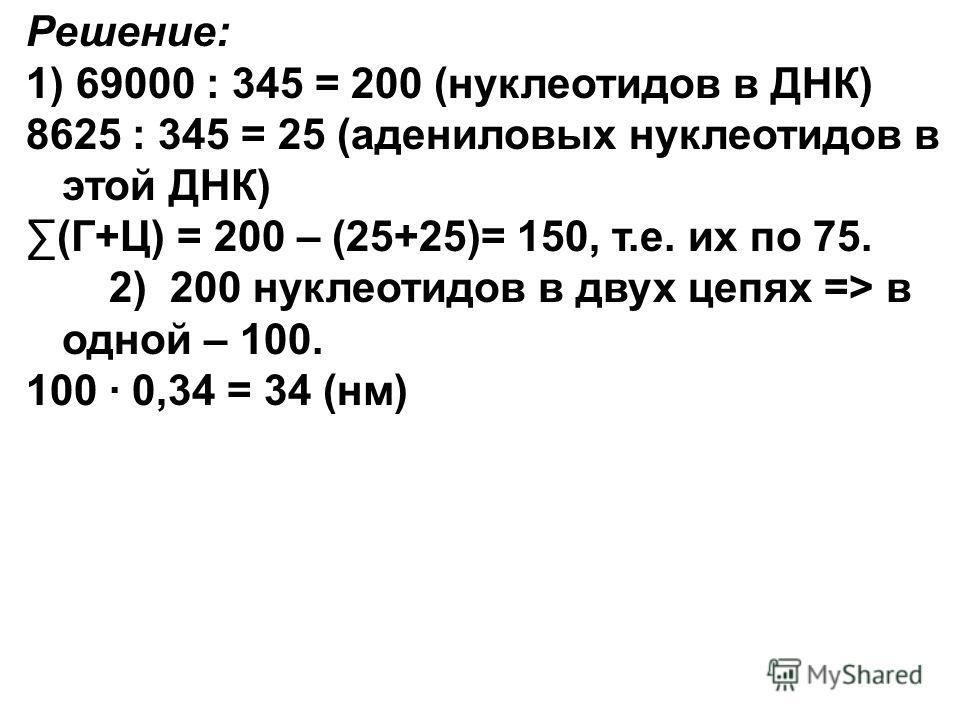 Решение: 1) 69000 : 345 = 200 (нуклеотидов в ДНК) 8625 : 345 = 25 (адениловых нуклеотидов в этой ДНК) (Г+Ц) = 200 – (25+25)= 150, т.е. их по 75. 2) 200 нуклеотидов в двух цепях => в одной – 100. 100 · 0,34 = 34 (нм)