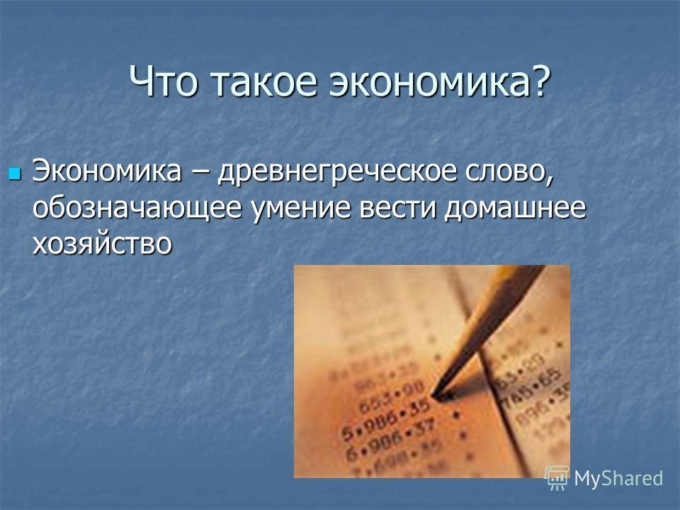 Что такое экономика? Экономика – древнегреческое слово, обозначающее умение вести домашнее хозяйство Экономика – древнегреческое слово, обозначающее умение вести домашнее хозяйство