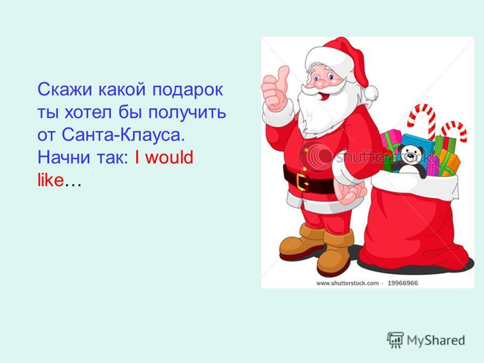 Скажи какой подарок ты хотел бы получить от Санта-Клауса. Начни так: I would like…