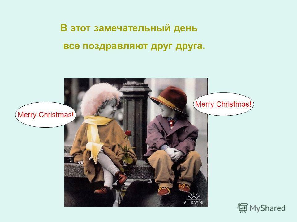 В этот замечательный день все поздравляют друг друга. Merry Christmas!