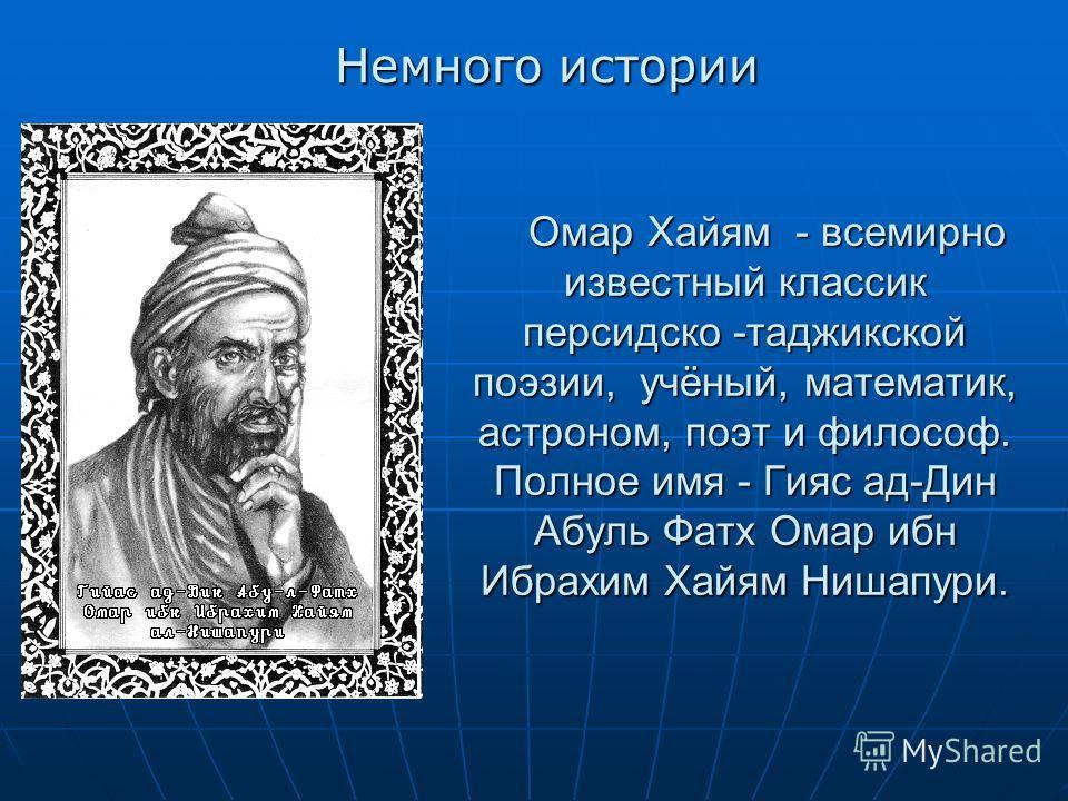 Омар Хайям - всемирно известный классик персидско -таджикской поэзии, учёный, математик, астроном, поэт и философ. Полное имя - Гияс ад-Дин Абуль Фатх Омар ибн Ибрахим Хайям Нишапури. Омар Хайям - всемирно известный классик персидско -таджикской поэз
