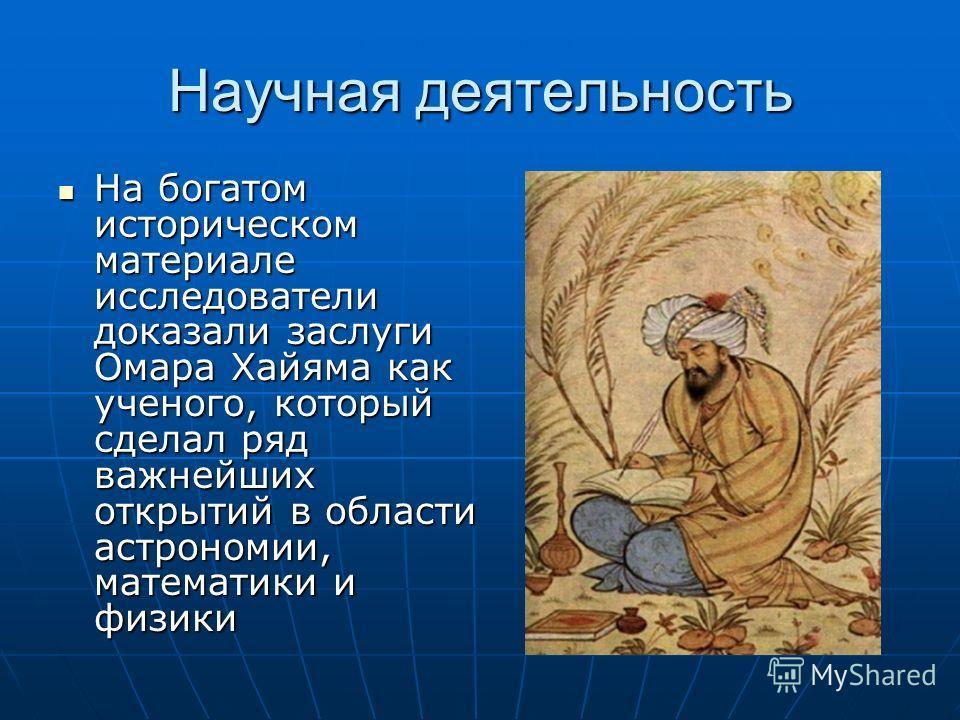 Научная деятельность На богатом историческом материале исследователи доказали заслуги Омара Хайяма как ученого, который сделал ряд важнейших открытий в области астрономии, математики и физики На богатом историческом материале исследователи доказали з