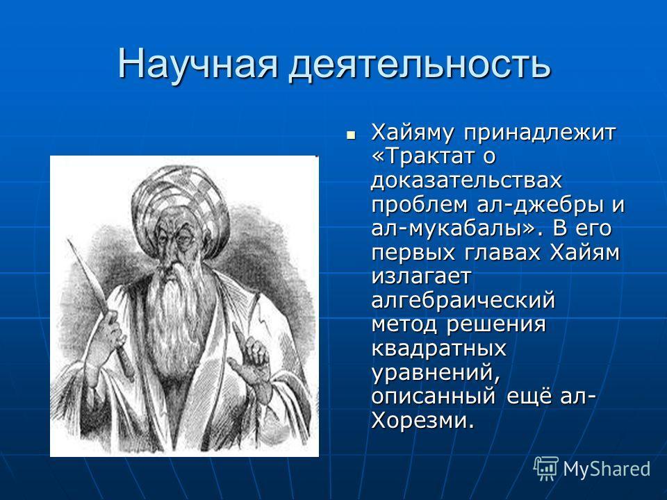Научная деятельность Хайяму принадлежит «Трактат о доказательствах проблем ал-джебры и ал-мукабалы». В его первых главах Хайям излагает алгебраический метод решения квадратных уравнений, описанный ещё ал- Хорезми. Хайяму принадлежит «Трактат о доказа